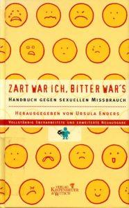 Zart war ich, bitter war's : Handbuch gegen sexuellen Missbrauch (2001). - Enders, Ursula [Hrsg.]. Köln : Kiepenheuer & Witsch (FMT-Signatur: SE.05.NA.004).