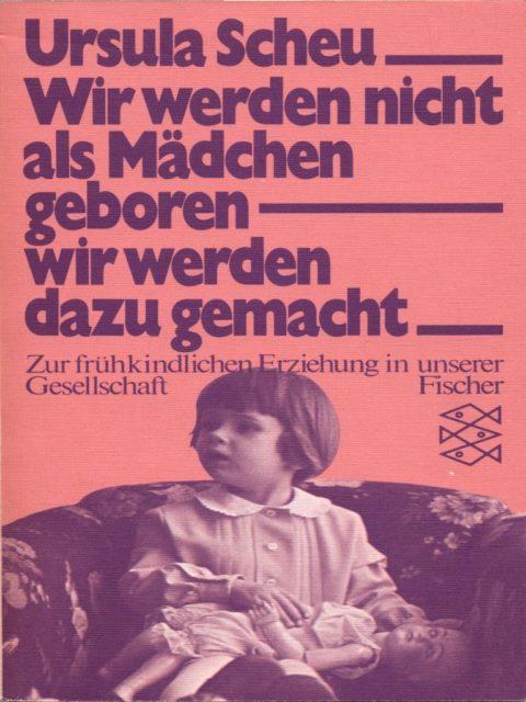 Ursula Scheu: Wir werden nicht als Mädchen geboren - wir werden dazu gemacht : zur frühkindlichen Erziehung in unserer Gesellschaft. - Orig.-Ausg. - Frankfurt am Main: Fischer-Taschenbuch-Verl., 1977. (FMT-Signatur: LE.03.017)