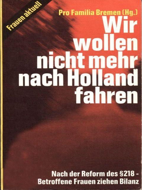 Wir wollen nicht mehr nach Holland fahren : nach der Reform des § 218 ; betroffene Frauen ziehen Bilanz. Pro Familia [Hrsg.] Reinbeck bei Hamburg: Rowohlt, 1978. (SE.11.021)