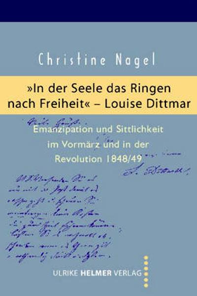 """Nagel, Christine (2005): """"In der Seele das Ringen nach Freiheit"""" – Louise Dittmar : Emanzipation und Sittlichkeit im Vormärz und in der Revolution 1848/49. - Königstein/Taunus : Helmer, 320 S. [GE.07.069]"""