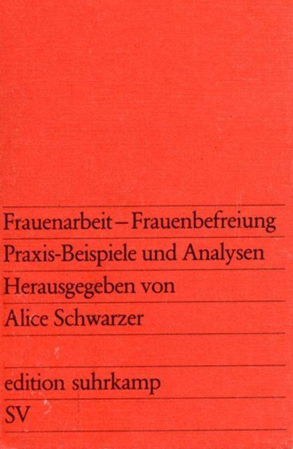 Frauenarbeit - Frauenbefreiung : Praxis-Beispiele und Analysen (1973). - Schwarzer, Alice [Hrsg.]. 1. Aufl. - Frankfurt am Main : Suhrkamp (FMT-Signatur: AR.07.040-1973).