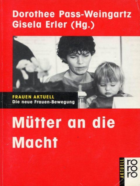 Mütter an die Macht : die neue Frauen-Bewegung (1989). - Pass-Weingartz, Dorothee [Hrsg.] ; Erler, Gisela [Hrsg.]. Reinbek bei Hamburg : Rowohlt-Taschenbuch-Verlag. (FMT Shelf Mark: LE.05.015)