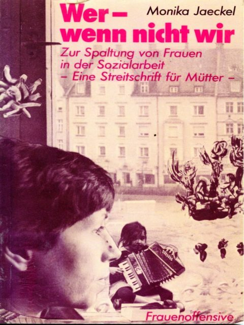Jaeckel, Monika: Wer - wenn nicht wir : zur Spaltung von Frauen in d. Sozialarbeit : eine Streitschrift für Mütter. - München : Frauenoffensive. (FMT-Signatur: LE.05.006)